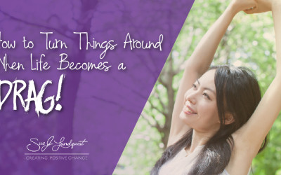 How to Turn Things Around When Life Becomes a Drag!