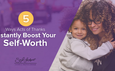5 Ways Thankful Acts Instantly Boost Your Self-Worth